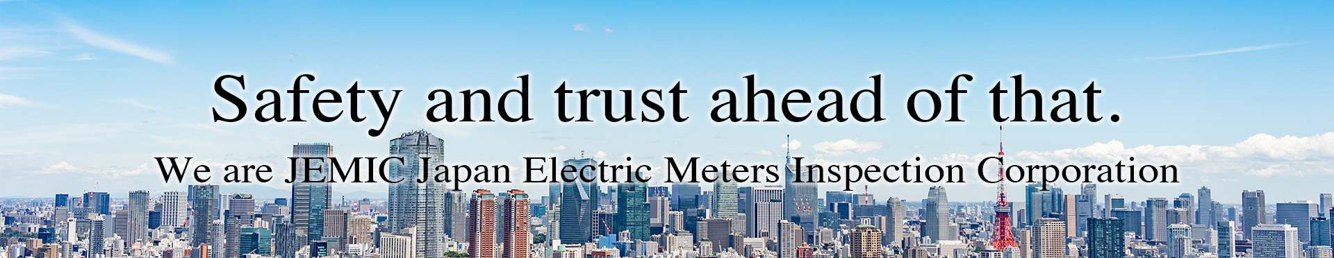 Safety & trust ahead of that. We are JEMIC Japan Electric Meters Inspection Corporation.